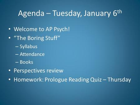 "Agenda – Tuesday, January 6 th Welcome to AP Psych! ""The Boring Stuff"" – Syllabus – Attendance – Books Perspectives review Homework: Prologue Reading Quiz."