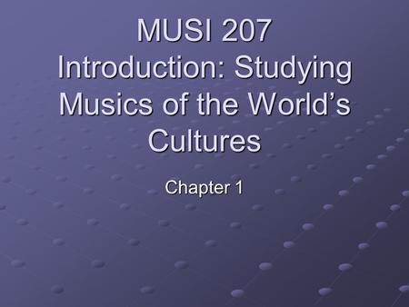 MUSI 207 Introduction: Studying Musics of the World's Cultures Chapter 1.