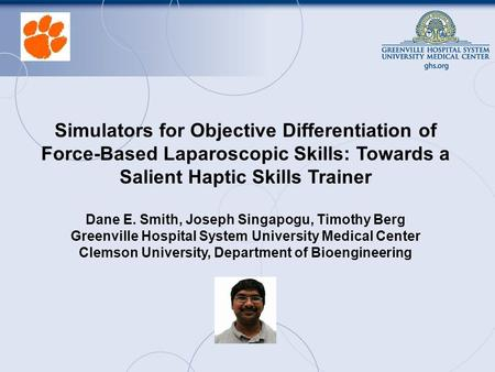 Simulators for Objective Differentiation of Force-Based Laparoscopic Skills: Towards a Salient Haptic Skills Trainer Dane E. Smith, Joseph Singapogu, Timothy.