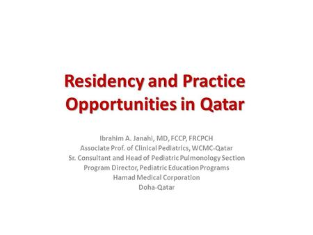 Residency and Practice Opportunities in Qatar Ibrahim A. Janahi, MD, FCCP, FRCPCH Associate Prof. of Clinical Pediatrics, WCMC-Qatar Sr. Consultant and.