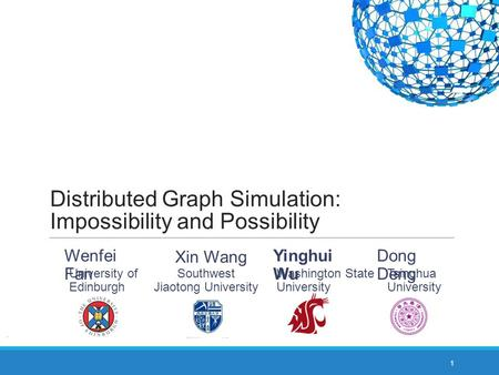 Distributed Graph Simulation: Impossibility and Possibility 1 Yinghui Wu Washington State University Wenfei Fan University of Edinburgh Southwest Jiaotong.