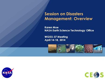 Session on Disasters Management: Overview Karen Moe NASA Earth Science Technology Office WGISS-37 Meeting April 14-18, 2014.