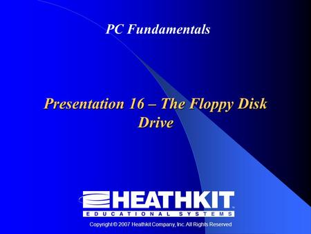 Copyright © 2007 Heathkit Company, Inc. All Rights Reserved PC Fundamentals Presentation 16 – The Floppy Disk Drive.