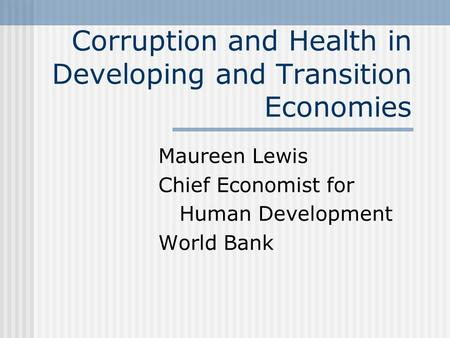Corruption and Health in Developing and Transition Economies Maureen Lewis Chief Economist for Human Development World Bank.