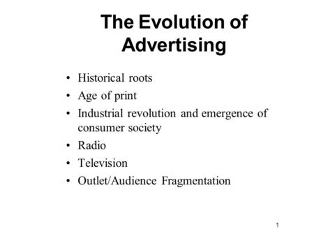 1 Historical roots Age of print Industrial revolution and emergence of consumer society Radio Television Outlet/Audience Fragmentation The Evolution of.