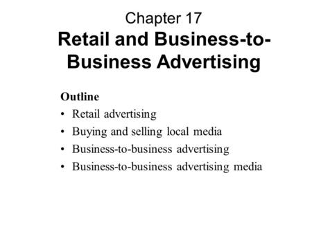 Outline Retail advertising Buying and selling local media Business-to-business advertising Business-to-business advertising media Chapter 17 Retail and.