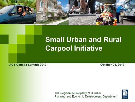 Small Urban and Rural Carpool Initiative ACT Canada Summit 2013 October 28, 2013 The Regional Municipality of Durham Planning and Economic Development.