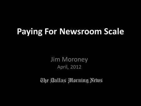 Jim Moroney April, 2012 Paying For Newsroom Scale.