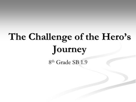The Challenge of the Hero's Journey 8 th Grade SB 1.9.