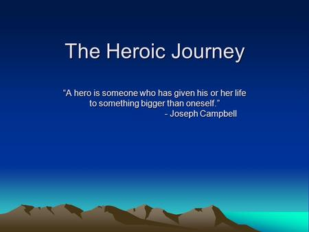 "The Heroic Journey ""A hero is someone who has given his or her life to something bigger than oneself."" - Joseph Campbell."