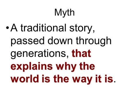 Myth that explains why the world is the way it isA traditional story, passed down through generations, that explains why the world is the way it is.
