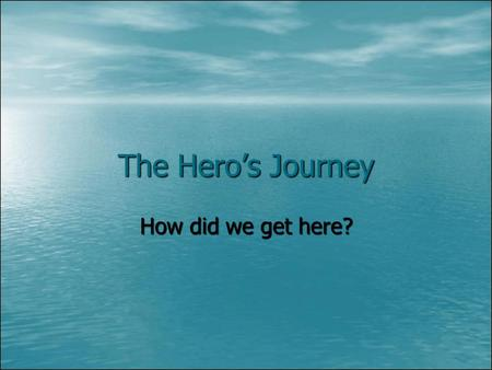 The Hero's Journey How did we get here?. And so the story goes… There are many patterns in literature that are easy to spot once you realize they exist.