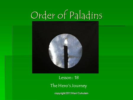Order of Paladins Lesson : 18 The Hero's Journey copyright 2013 Kerr Cuhulain.