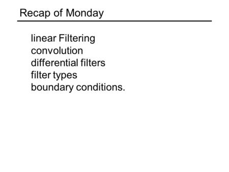 Recap of Monday linear Filtering convolution differential filters filter types boundary conditions.