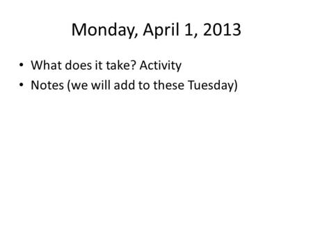Monday, April 1, 2013 What does it take? Activity Notes (we will add to these Tuesday)