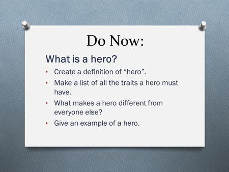 "Do Now: What is a hero? Create a definition of ""hero"". Make a list of all the traits a hero must have. What makes a hero different from everyone else?"