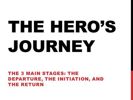 THE HERO'S JOURNEY THE 3 MAIN STAGES: THE DEPARTURE, THE INITIATION, AND THE RETURN.