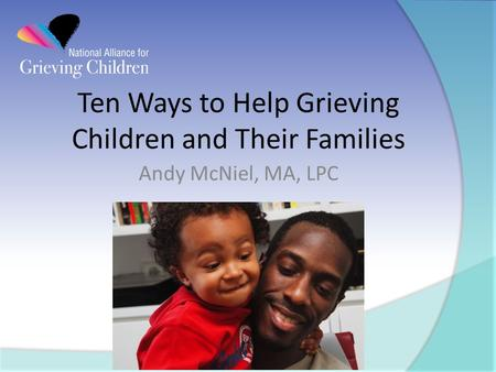 Ten Ways to Help Grieving Children and Their Families Andy McNiel, MA, LPC.