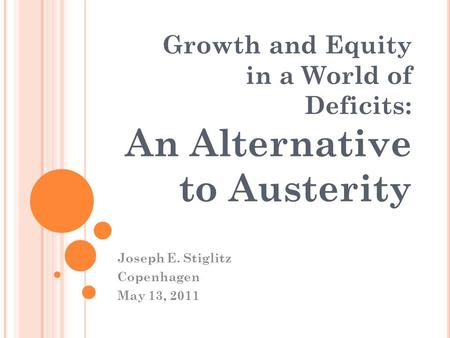 Growth and Equity in a World of Deficits: An Alternative to Austerity Joseph E. Stiglitz Copenhagen May 13, 2011.