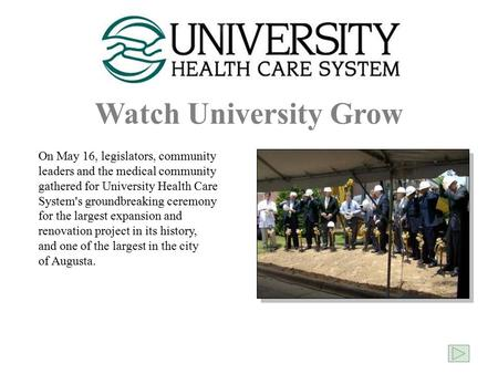 Watch University Grow On May 16, legislators, community leaders and the medical community gathered for University Health Care System's groundbreaking ceremony.
