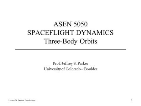 ASEN 5050 SPACEFLIGHT DYNAMICS Three-Body Orbits Prof. Jeffrey S. Parker University of Colorado – Boulder Lecture 24: General Perturbations 1.