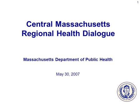 1 Central Massachusetts Regional Health Dialogue Massachusetts Department of Public Health May 30, 2007.