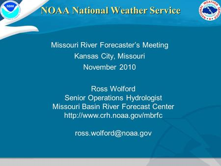 NOAA National Weather Service Missouri River Forecaster's Meeting Kansas City, Missouri November 2010 Ross Wolford Senior Operations Hydrologist Missouri.