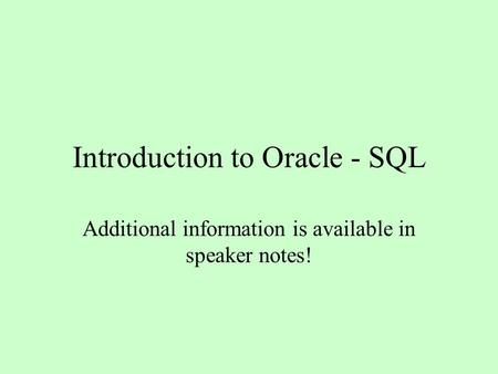 Introduction to Oracle - SQL Additional information is available in speaker notes!