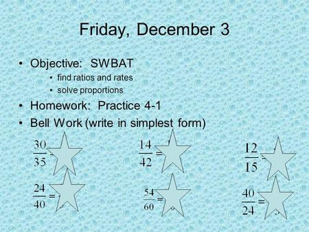 Friday, December 3 Objective: SWBAT find ratios and rates solve proportions Homework: Practice 4-1 Bell Work (write in simplest form)
