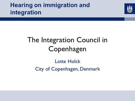 Hearing on immigration and integration The Integration Council in Copenhagen Lotte Holck City of Copenhagen, Denmark.