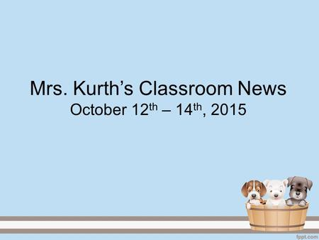 Mrs. Kurth's Classroom News October 12 th – 14 th, 2015.