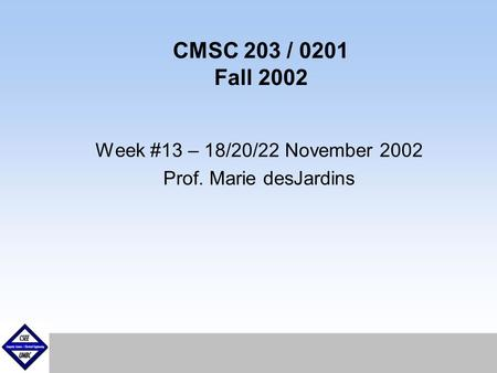 September1999 CMSC 203 / 0201 Fall 2002 Week #13 – 18/20/22 November 2002 Prof. Marie desJardins.