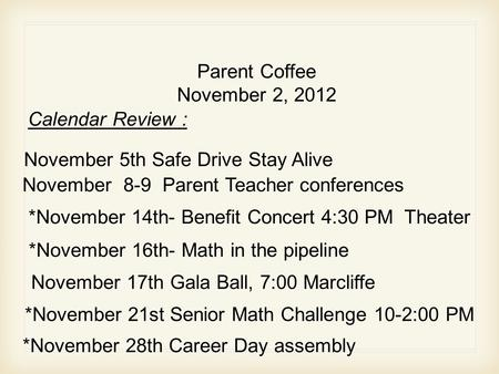 Parent Coffee November 2, 2012 November 5th Safe Drive Stay Alive November 8-9 Parent Teacher conferences Calendar Review : *November 14th- Benefit Concert.