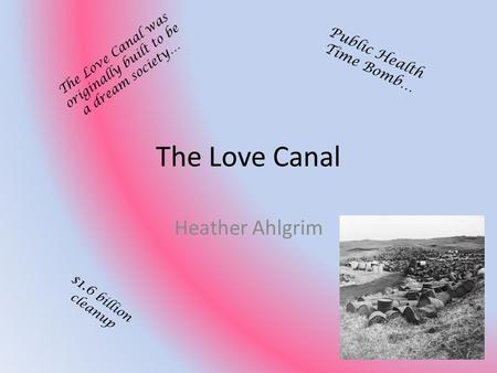 The Love Canal Heather Ahlgrim The Love Canal was originally built to be a dream society… Public Health Time Bomb… $1.6 billion cleanup.