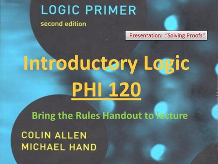"Introductory Logic PHI 120 Presentation: ""Solving Proofs Bring the Rules Handout to lecture."