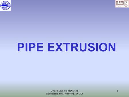 Central Institute of Plastics Engineering and Technology, INDIA 1 PIPE EXTRUSION.