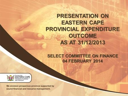 PRESENTATION ON EASTERN CAPE PROVINCIAL EXPENDITURE OUTCOME AS AT 31/12/2013 SELECT COMMITTEE ON FINANCE 04 FEBRUARY 2014 1.