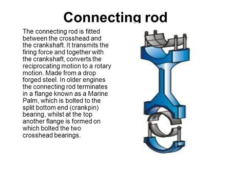 Connecting rod The connecting rod is fitted between the crosshead and the crankshaft. It transmits the firing force and together with the crankshaft, converts.