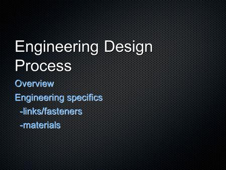 Engineering Design Process Overview Engineering specifics -links/fasteners -links/fasteners -materials -materials.