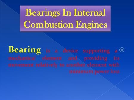 Bearing is a device supporting a mechanical element and providing its movement relatively to another element with minimum power loss Bearings In Internal.
