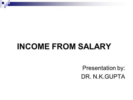 INCOME FROM SALARY Presentation by: DR. N.K.GUPTA.