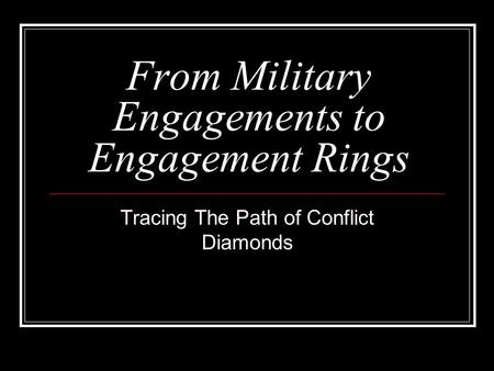 From Military Engagements to Engagement Rings Tracing The Path of Conflict Diamonds.