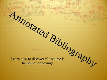 Annotated Bibliography Learn how to discover if a source is helpful or annoying!