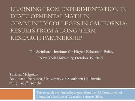 LEARNING FROM EXPERIMENTATION IN DEVELOPMENTAL MATH IN COMMUNITY COLLEGES IN CALIFORNIA: RESULTS FROM A LONG-TERM RESEARCH PARTNERSHIP The Steinhardt Institute.