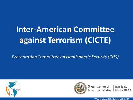1 Inter-American Committee against Terrorism (CICTE) Presentation Committee on Hemispheric Security (CHS) Washington, DC, October 8, 2015.