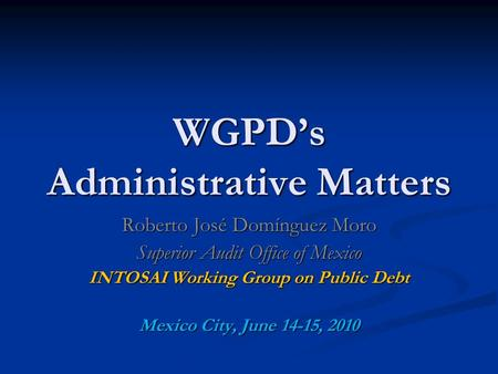 WGPD's Administrative Matters Roberto José Domínguez Moro Superior Audit Office of Mexico INTOSAI Working Group on Public Debt Mexico City, June 14-15,