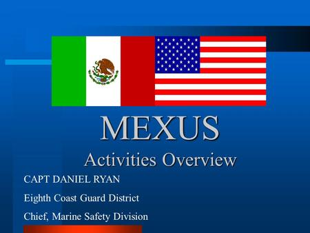 MEXUS Activities Overview CAPT DANIEL RYAN Eighth Coast Guard District Chief, Marine Safety Division.