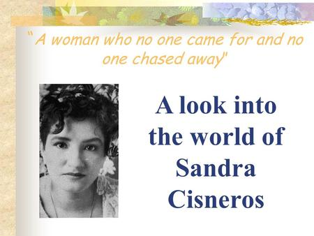 """ A woman who no one came for and no one chased away"" A look into the world of Sandra Cisneros."
