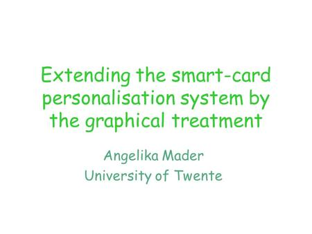 Extending the smart-card personalisation system by the graphical treatment Angelika Mader University of Twente.