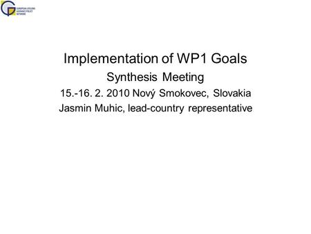 Implementation of WP1 Goals Synthesis Meeting 15.-16. 2. 2010 Nový Smokovec, Slovakia Jasmin Muhic, lead-country representative.